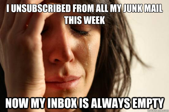 I unsubscribed from all my junk mail this week now my inbox is always empty - I unsubscribed from all my junk mail this week now my inbox is always empty  First World Problems