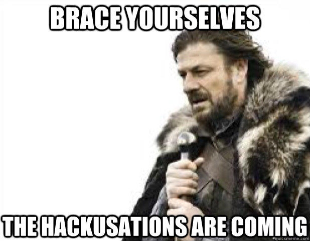 BRACE YOURSELves the hackusations are coming