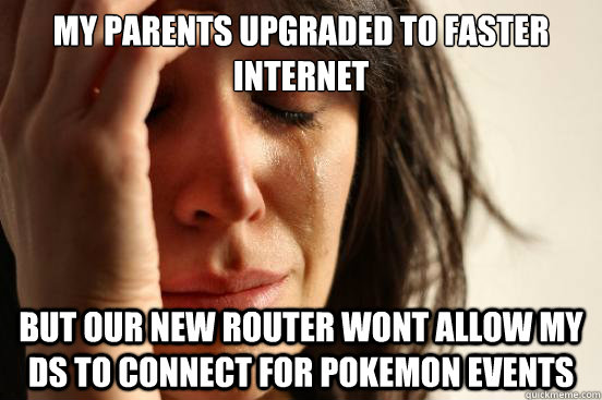My Parents upgraded to faster internet but our new router wont allow my ds to connect for pokemon events - My Parents upgraded to faster internet but our new router wont allow my ds to connect for pokemon events  First World Problems