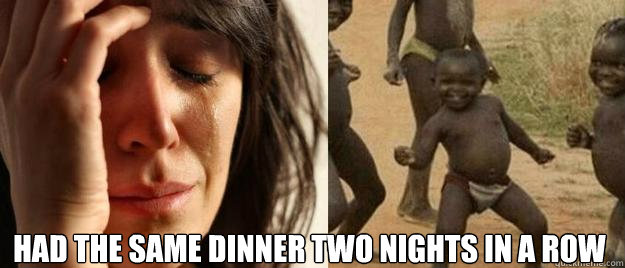 Had the same dinner two nights in a row  -  Had the same dinner two nights in a row   First World Problems  Third World Success