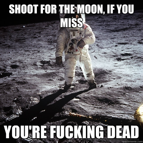 shoot for the Moon, if you miss YOU'RE FUCKING DEAD