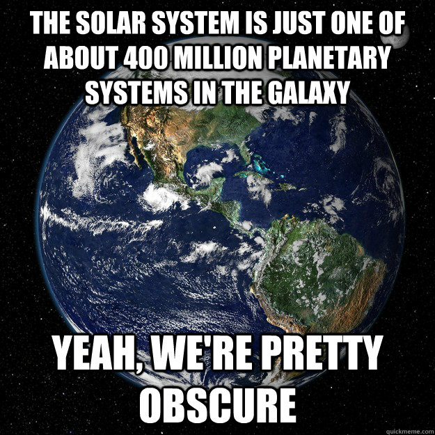 The solar system is just one of about 400 million planetary systems in the galaxy Yeah, we're pretty obscure