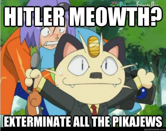 Hitler Meowth? Exterminate all the pikajews  hitler meowth