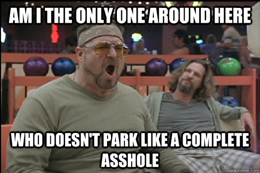 Am I the only one around here Who doesn't park like a complete asshole - Am I the only one around here Who doesn't park like a complete asshole  Angry Walter