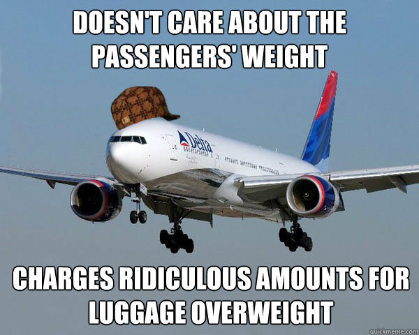 DOESN'T CARE ABOUT THE PASSENGERS' WEIGHT CHARGES RIDICULOUS AMOUNTS FOR LUGGAGE OVERWEIGHT   Scumbag Airline