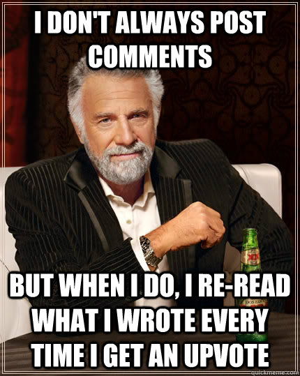 I don't always post comments but when I do, I re-read what I wrote every time I get an upvote - I don't always post comments but when I do, I re-read what I wrote every time I get an upvote  The Most Interesting Man In The World