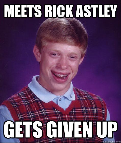 meets rick astley gets given up - meets rick astley gets given up  Bad Luck Brian