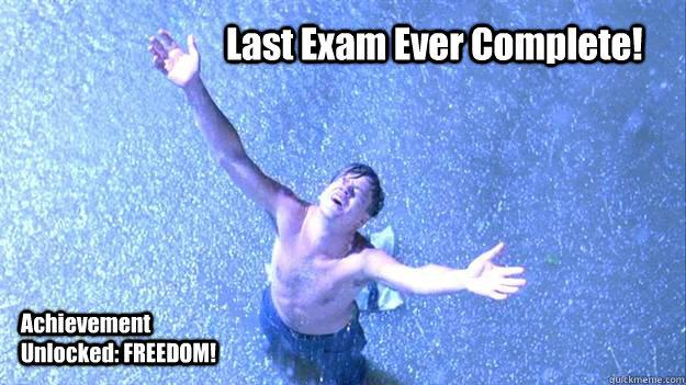 Last Exam Ever Complete!  Achievement Unlocked: FREEDOM!
