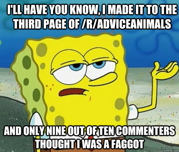 I'll have you know, i made it to the third page of /r/adviceanimals And only nine out of ten commenters thought i was a faggot - I'll have you know, i made it to the third page of /r/adviceanimals And only nine out of ten commenters thought i was a faggot  How tough am I