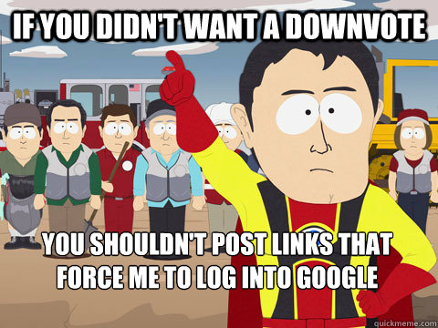 If you didn't want a downvote You shouldn't post links that force me to log into google - If you didn't want a downvote You shouldn't post links that force me to log into google  Captain Hindsight