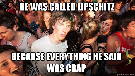 he was called lipschitz because everything he said was crap - he was called lipschitz because everything he said was crap  Sudden Clarity Clarence