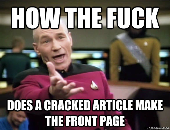 how the fuck does a Cracked article make the front page - how the fuck does a Cracked article make the front page  Annoyed Picard HD