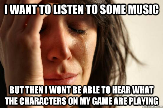 i want to listen to some music but then i wont be able to hear what the characters on my game are playing - i want to listen to some music but then i wont be able to hear what the characters on my game are playing  First World Problems