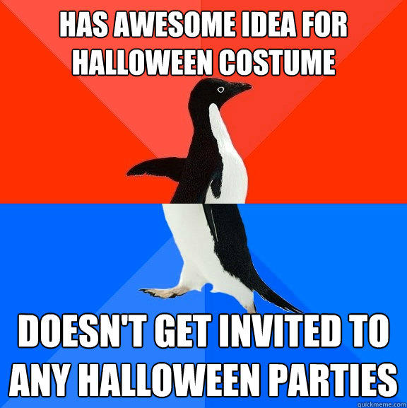has awesome idea for Halloween costume doesn't get invited to any halloween parties - has awesome idea for Halloween costume doesn't get invited to any halloween parties  Socially Awesome Awkward Penguin