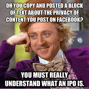 OH YOU COPY AND POSTED A BLOCK OF TEXT ABOUT THE PRIVACY OF CONTENT YOU POST ON FACEBOOK?  YOU MUST REALLY UNDERSTAND WHAT AN IPO IS. - OH YOU COPY AND POSTED A BLOCK OF TEXT ABOUT THE PRIVACY OF CONTENT YOU POST ON FACEBOOK?  YOU MUST REALLY UNDERSTAND WHAT AN IPO IS.  Condescending Wonka