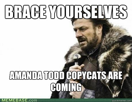 BRACE YOURSELVES Amanda Todd copycats are coming