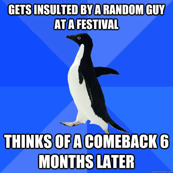 gets insulted by a random guy at a festival thinks of a comeback 6 months later - gets insulted by a random guy at a festival thinks of a comeback 6 months later  Socially Awkward Penguin