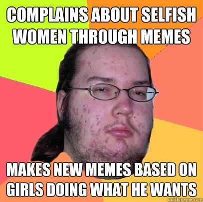 complains about selfish women through memes makes new memes based on girls doing what he wants - complains about selfish women through memes makes new memes based on girls doing what he wants  Butthurt Dweller