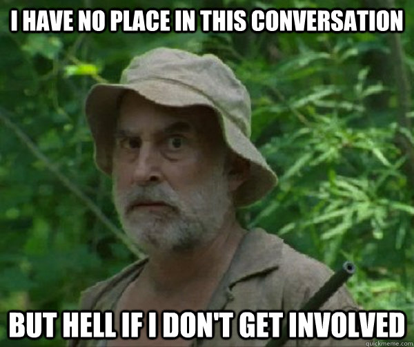 I have no place in this conversation But hell if I don't get involved  Dale - Walking Dead
