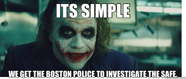 ITS SIMPLE WE GET THE BOSTON POLICE TO INVESTIGATE THE SAFE. - ITS SIMPLE WE GET THE BOSTON POLICE TO INVESTIGATE THE SAFE.  it's simple