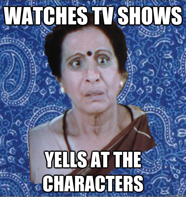 Watches tv shows yells at the characters  Pushy Indian Aunty