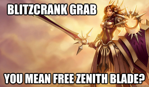 Blitzcrank grab You mean free zenith blade?