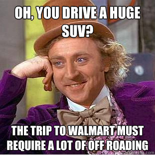 Oh, you drive a huge SUV? the trip to walmart must require a lot of off roading - Oh, you drive a huge SUV? the trip to walmart must require a lot of off roading  Condescending Wonka