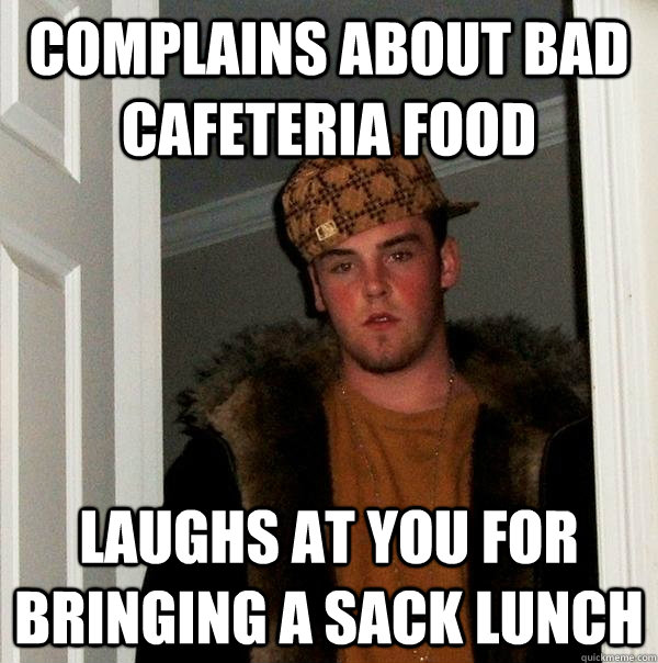 Complains about bad cafeteria food Laughs at you for bringing a sack lunch - Complains about bad cafeteria food Laughs at you for bringing a sack lunch  Scumbag Steve