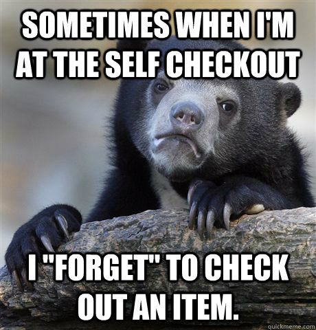 sometimes When I'm at the self checkout I
