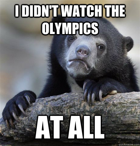 I didn't watch the olympics at all - I didn't watch the olympics at all  Confession Bear