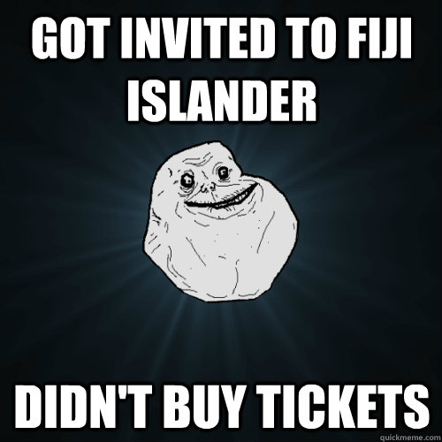 Got invited to Fiji islander Didn't buy tickets   Forever Alone
