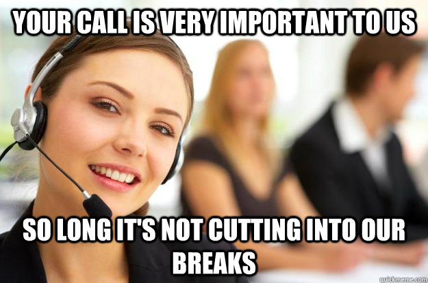 your call is very important to us so long it's not cutting into our breaks  Call Center Agent
