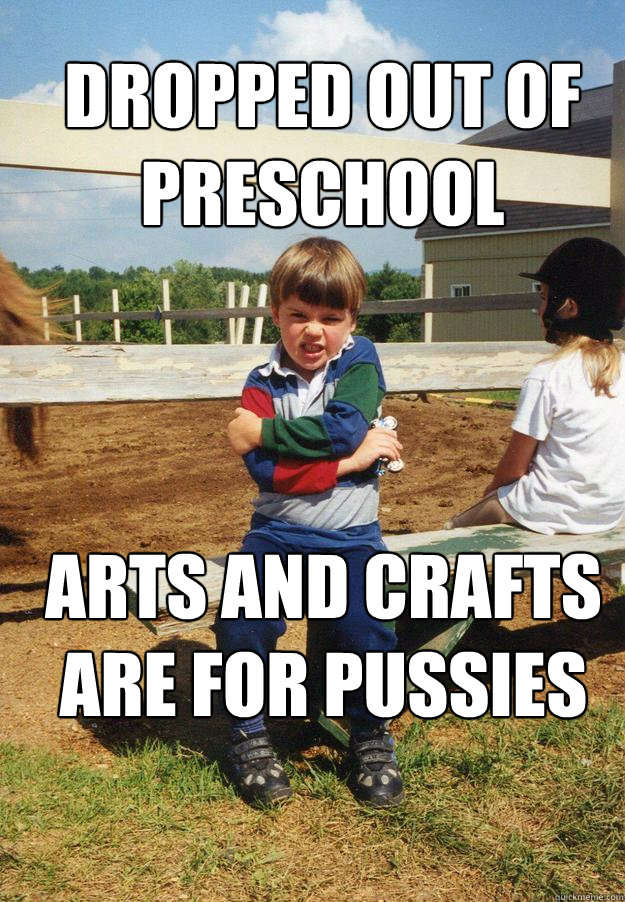 Dropped out of preschool arts and crafts are for pussies