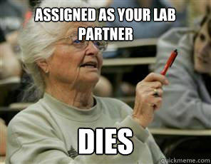 assigned as your lab partner dies  Senior College Student