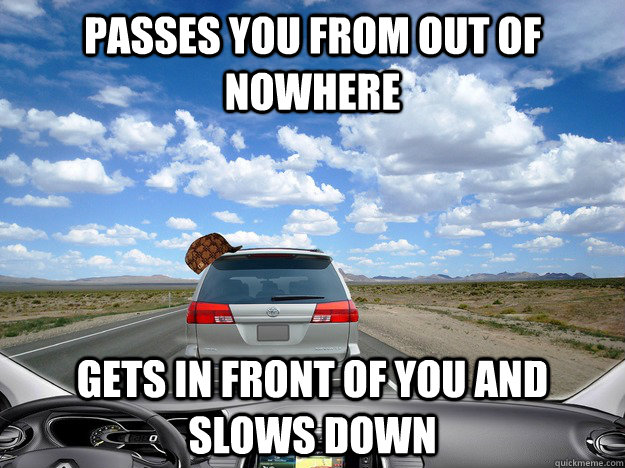 passes you from out of nowhere gets in front of you and slows down