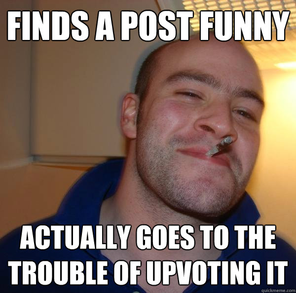 finds a post funny actually goes to the trouble of upvoting it - finds a post funny actually goes to the trouble of upvoting it  Misc