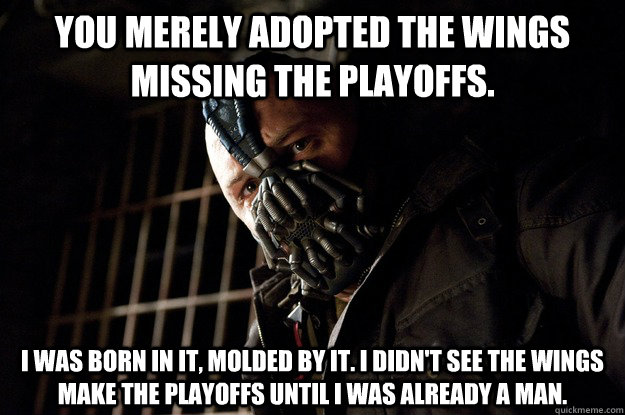 You merely adopted the Wings missing the playoffs. I was born in it, molded by it. I didn't see the Wings make the playoffs until i was already a man. - You merely adopted the Wings missing the playoffs. I was born in it, molded by it. I didn't see the Wings make the playoffs until i was already a man.  Angry Bane