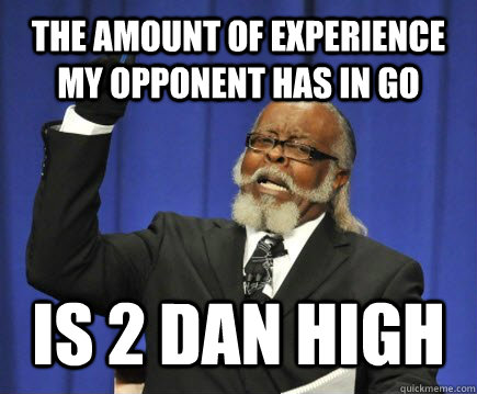 the amount of experience my opponent has in go is 2 dan high - the amount of experience my opponent has in go is 2 dan high  Too Damn High