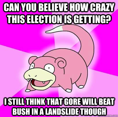 Can you believe how crazy this election is getting? I still think that Gore will beat Bush in a landslide though - Can you believe how crazy this election is getting? I still think that Gore will beat Bush in a landslide though  Slowpoke