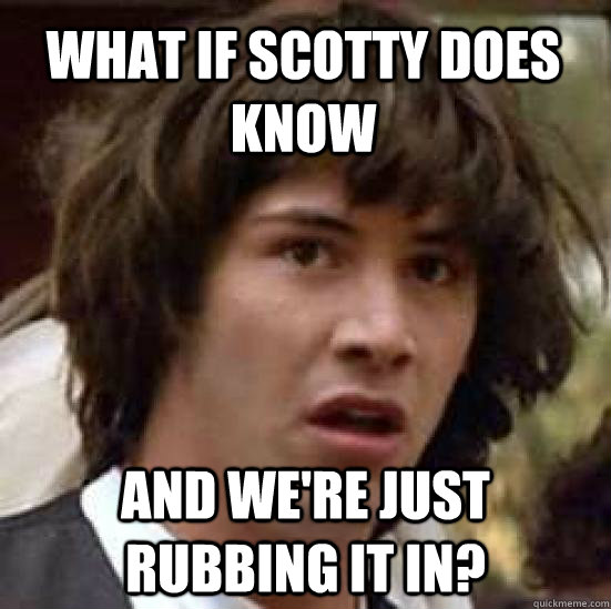 What if scotty does know and we're just rubbing it in? - What if scotty does know and we're just rubbing it in?  conspiracy keanu