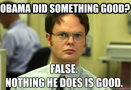 OBAMA DID SOMETHING GOOD? False. NOTHING HE DOES IS GOOD. - OBAMA DID SOMETHING GOOD? False. NOTHING HE DOES IS GOOD.  Schrute