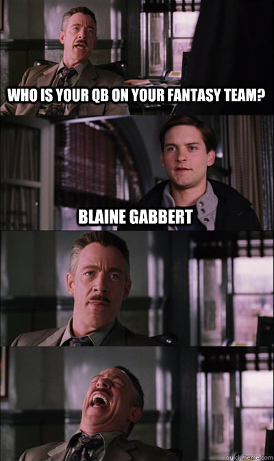 who is your qb on your fantasy team? Blaine Gabbert   - who is your qb on your fantasy team? Blaine Gabbert    JJ Jameson