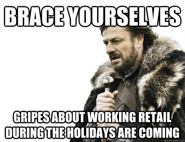 Brace yourselves Gripes about working retail during the holidays are coming - Brace yourselves Gripes about working retail during the holidays are coming  Misc