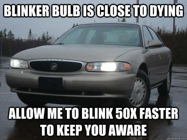 Blinker bulb is close to dying allow me to blink 50x faster to keep you aware - Blinker bulb is close to dying allow me to blink 50x faster to keep you aware  Scumbag Car