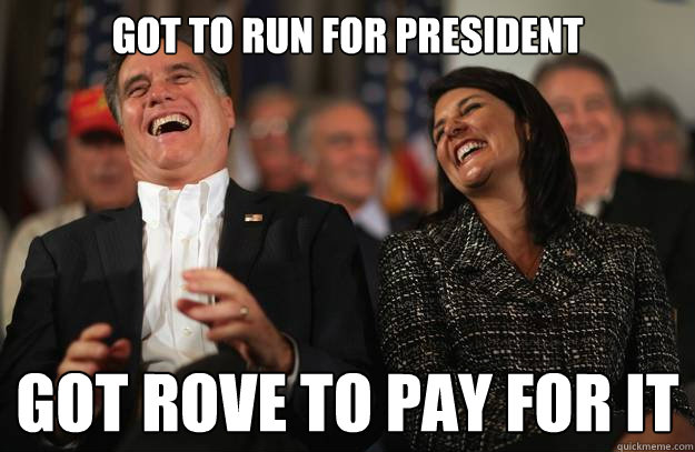 Got to run for President Got Rove to pay for it