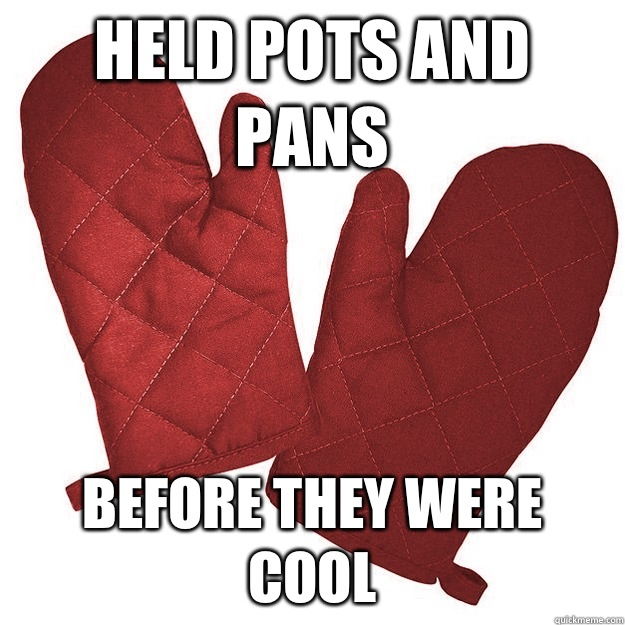 Held pots and pans Before they were cool - Held pots and pans Before they were cool  Hipster oven mitts