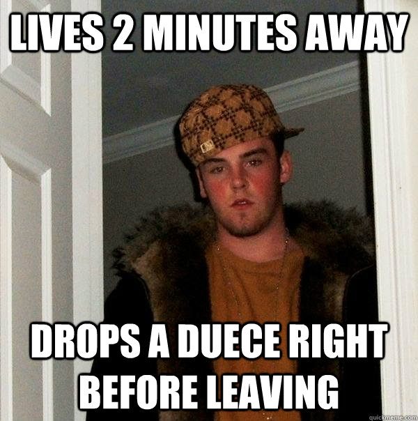 Lives 2 minutes away drops a duece right before leaving - Lives 2 minutes away drops a duece right before leaving  Scumbag Steve