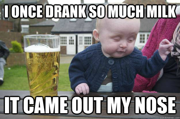 I once drank so much milk it came out my nose  - I once drank so much milk it came out my nose   drunk baby