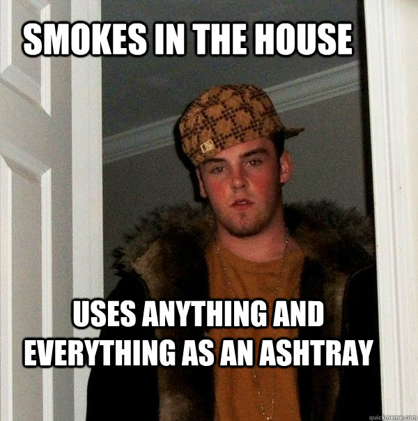 smokes in the house Uses anything and everything as an ashtray - smokes in the house Uses anything and everything as an ashtray  Scumbag Steve