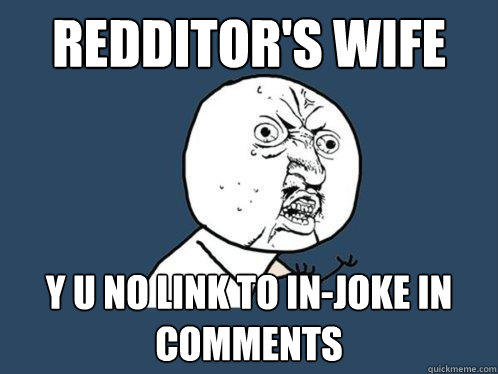 Redditor's Wife  y u no link to in-joke in comments  Y U No